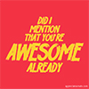 A red background with yellow writing saying 'did I mention that you're awesome already'